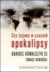 """Dariusz Kowalczyk, Tomasz Rowiński, """"Czy żyjemy w czasach Apokalipsy"""""""